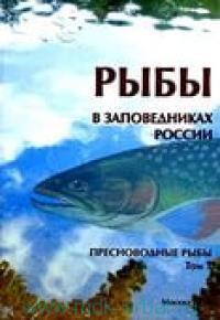 Рыбы в заповедниках России. В 2 т. Т.1. Пресноводные рыбы