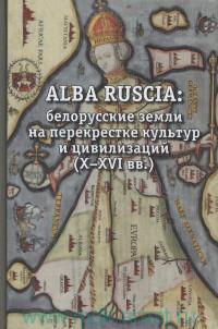 Alba Ruscia : белорусские земли на перекрестке культур и цивилизаций (X-XVI вв.)