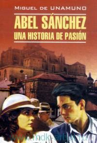 Авель Санчес ; История одной страсти ; Святой Мануэль Добрый, мученик = Abel Sanchez Una Historia de Pasion : книга для чтения на испанском языке