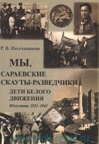 Мы, сараевские скауты-разведчики. Дети белого движения. Югославия. 1921-1941