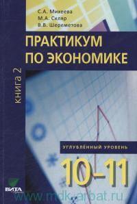 Практикум по экономике : учебное пособие для 10-11-го классов общеобразовательных организаций : углубленный уровень. В 2 кн. Кн.2 (ФГОС)
