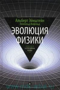 Эволюция физики : Развитие идей от первоначальных понятий до теории относительности и квантов