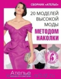 """20 моделей высокой моды методом наколки : сборник """"Ателье"""""""