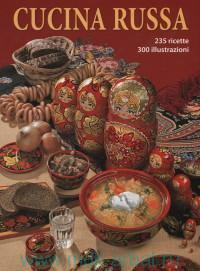 Cucina Russa, 235 ricette, 300 illustrazioni = Русская кухня : 235 рецептов, 300 иллюстраций