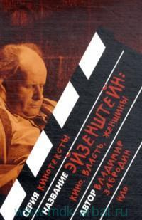 Эйзенштейн : кино, власть, женщины