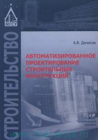 Автоматизированное проектирование строительных конструкций : учебно-практическое пособие