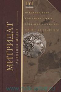 Митридат : Отважный воин, блестящий стратег, зловещий отравитель, 120-63 гг. до нашей эры