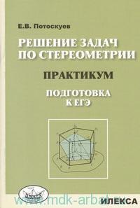 Решение задач по стереометрии : практикум : подготовка к ЕГЭ