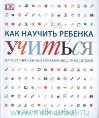 Как научить ребенка учиться : иллюстрированный справочник для родителей