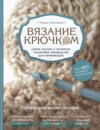 Вязание крючком : самое полное и пошаговое руководство для начинающих : новейшая энциклопедия