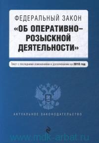 """Федеральный закон """"Об оперативно-розыскной деятельности"""" : текст с последними изменениями и дополнениями на 2018 год"""