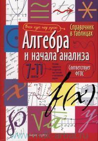 Алгебра и начала анализа : 7-11-й классы : справочник в таблицах (соответствует ФГОС)