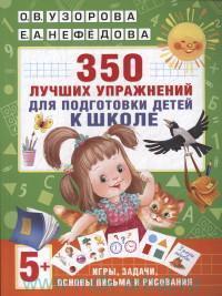 350 лучших упражнений для подготовки детей к школе : игры, задачи, основы письма и рисования
