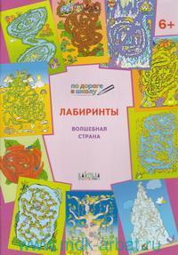 Лабиринты. Волшебная страна : тетрадь для занятий с детьми 6-7 лет