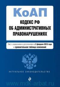 Кодекс РФ об административных правонарушениях : текст с изменениями и дополнениями на 03 февраля 2019 года + Сравнительная таблица изменений