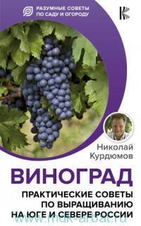 Виноград. Практические советы по выращиванию на юге и севере России = Виноградные секреты для любого климата