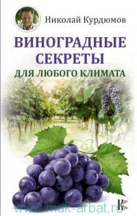 Виноградные секреты для любого климата = Виноград. Практические советы по выращиванию на юге и севере России