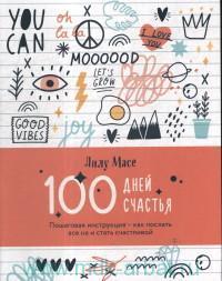 100 дней счастья : пошаговая инструкция - как послать все на и стать счастливой