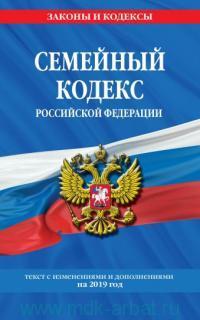 Семейный кодекс Российской Федерации : текст с изменениями и дополнениями на 2019 год