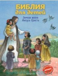 Библия для детей. Земная жизнь Иисуса Христа