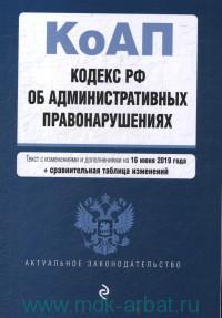 Кодекс Российской Федерации об административных правонарушениях : текст с изменениями и дополнениями на 16 июня 2019 года + сравнительная таблица изменений