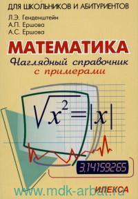 Наглядный справочник по математике с примерами для абитуриентов, школьников, учителей