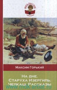 На дне ; Старуха Изергиль ; Челкаш ; Рассказы