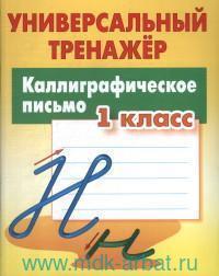 Каллиграфическое письмо : 1-й класс : универсальный тренажер