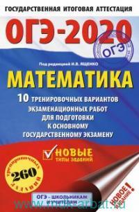 ОГЭ-2020 : Математика : 10 тренировочных вариантов экзаменационных работ для подготовки к основному государственному экзамену. 260 тренировочных заданий