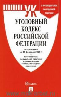 Уголовный кодекс Российской Федерации : по состоянию на 20 февраля 2020 года + Путеводитель по судебной практике и сравнительная таблица последних изменений