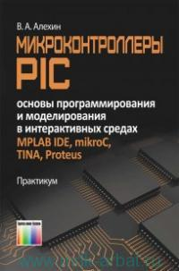 Микроконтроллеры PIC : основы программирования и моделирования в интерактивных средах MPLAB IDE, mikroC, TINA, Proteus : практикум