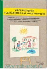 Альтернативная и дополнительная коммуникация в работе с детьми и взрослым, имеющими интеллектуальные и двигательные нарушения, расстройства аутистического спектра : сборник статей