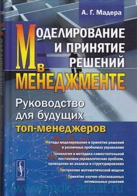 Моделирование и принятие решений в менеджменте : руководство для будущих топ-менеджеров : учебник