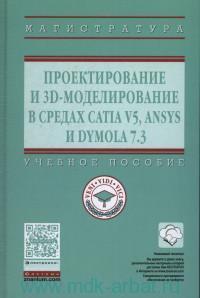 Проектирование и 3D-моделирование в средах CATIA V5, ANSYS и DYMOLA 7.3 : учебное пособие