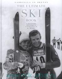 The Ultimate Ski Book : Legends Resorts Lifestyle & More