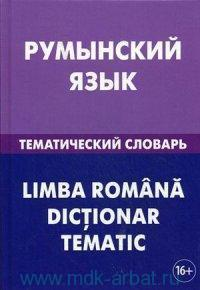 Румынский язык. Тематический словарь : 20000 слов и предложений : с транскрипцией румынских слов, с русским и румынским указателями
