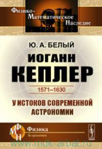 Иоганн Кеплер (1571-1630) : у истоков современной астрономии