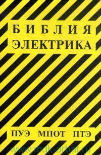 Библия электрика : ПУЭ (шестое и седьмое издания, все действующие разделы), МПОТ, ПТЭ