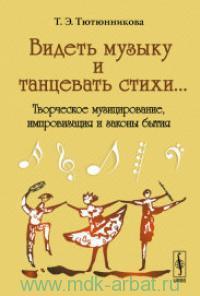 Видеть музыку и танцевать стихи... : творческое музицирование, импровизация и законы бытия