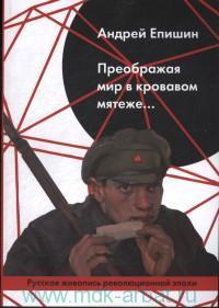 Преображая мир в кровавом мятеже... Русская живопись революционной эпохи