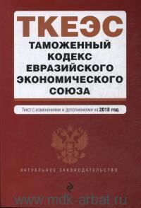Таможенный кодекс Евразийского экономического союза : текст с изменениями и дополнениями на 2018 год