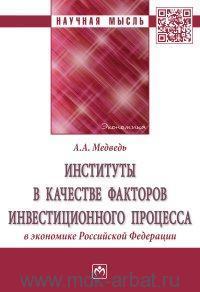 Институты в качестве факторов инвестиционного процесса в экономике Российской Федерации : монография