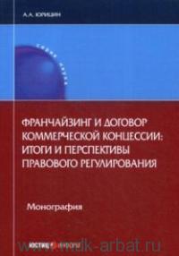 Франчайзинг и договор коммерческой концессии : итоги и перспективы правового регулирования : монография