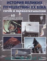История великих путешествий XX века : Герои и первооткрыватели : 60 потрясающих историй