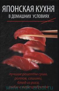 Японская кухня в домашних условиях : лучшие рецепты, суши, роллов, сашими, блюд из риса, рыбы и морепродуктов