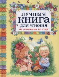 Лучшая книга для чтения от рождения до года : потешки, стихи и колыбельные песенки