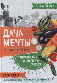 Дача мечты от Галины Кизимы : от планировки до первого уроая : самоучитель для начинающих садоводов и огородников