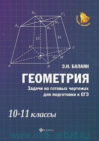 Геометрия : задачи на готовых чертежах для подготовки к ЕГЭ : 10-11-й класс