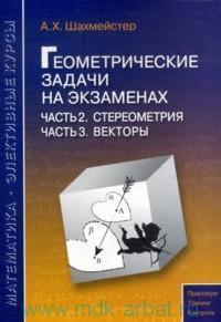 Геометрические задачи на экзаменах. Ч.2. Стереометрия ; Ч.3. Векторы : пособие для школьников, абитуриентов и преподавателей