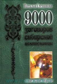 9000 заговоров сибирской целительницы : самое полное собрание